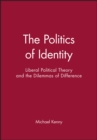 The Politics of Identity : Liberal Political Theory and the Dilemmas of Difference - Book