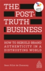 The Post-Truth Business : How to Rebuild Brand Authenticity in a Distrusting World - Book