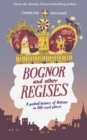 Bognor and Other Regises : A potted history of Britain in 100 royal places - Book