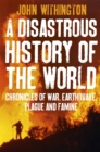 A Disastrous History Of The World : Chronicles of war, earthquake, plague and flood - Book