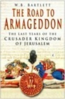 The Road to Armageddon : The Last Years of the Crusader Kingdom of Jerusalem - Book
