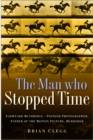 The Man Who Stopped Time : Eadweard Muybridge - Pioneer Photographer, Father of the Motion Picture, Murderer - Book