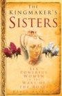 The Kingmaker's Sisters : Six Powerful Women in the Wars of the Roses - Book