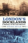 London's Docklands : A History of the Lost Quarter - Book