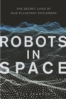 Robots in Space : The Secret Lives of Our Planetary Explorers - Book