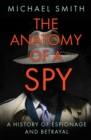 The Anatomy of a Spy : A History of Espionage and Betrayal - Book