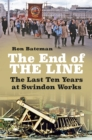 The End of the Line : The Last Ten Years at Swindon Works - Book
