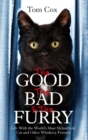 The Good, The Bad and The Furry : Life with the World's Most Melancholy Cat and Other Whiskery Friends - Book