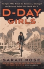 D-Day Girls : The Spies Who Armed the Resistance, Sabotaged the Nazis, and Helped Win World War II - eBook