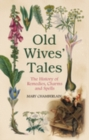 Old Wives Tales : The History of Remedies, Charms and Spells - Book