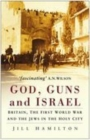 God, Guns and Israel : Britain, The First World War and the Jews in the Holy City - Book