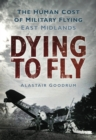 Dying to Fly : The Human Cost of Military Flying, East Midlands - Book