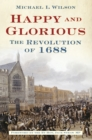 Happy and Glorious : The Revolution of 1688 - Book