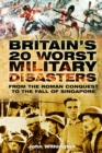 Britain's 20 Worst Military Disasters : From the Roman Conquest to the Fall of Singapore - Book