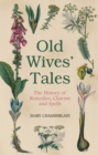 Old Wives' Tales : The History of Remedies, Charms and Spells - eBook