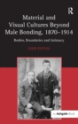 Material and Visual Cultures Beyond Male Bonding, 1870-1914 : Bodies, Boundaries and Intimacy - Book