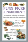Fuss-Free 4 Ingredients : An Inspiring Collection of Fabulous, Fast Recipes with Only Four Ingredients - Book