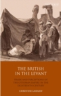 The British in the Levant : Trade and Perceptions of the Ottoman Empire in the Eighteenth Century - Book
