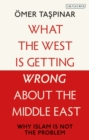 What the West is Getting Wrong about the Middle East : Why Islam is Not the Problem - eBook