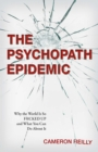The Psychopath Epidemic : Why the World Is So F*cked Up and What You Can Do About It - eBook