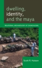Dwelling, Identity, and the Maya : Relational Archaeology at Chunchucmil - eBook
