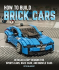 How to Build Brick Cars : Detailed LEGO Designs for Sports Cars, Race Cars, and Muscle Cars - Book