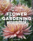Mastering the Art of Flower Gardening : A Gardener's Guide to Growing Flowers, from Today's Favorites to Unusual Varieties - Book