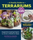 A Family Guide to Terrariums for Kids : Imagination-inspiring Projects to Grow a World in Glass - Build a mini ecosystem! - Book