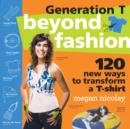 Generation T: Beyond Fashion : 120 New Ways to Transform a T-shirt - eBook