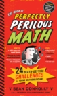 The Book of Perfectly Perilous Math : 24 Death-defying Challenges for Young Mathematicians - Book