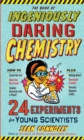 The Book of Ingeniously Daring Chemistry : 24 Experiments for Young Scientists - Book