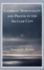 Catholic Spirituality and Prayer in the Secular City - Book