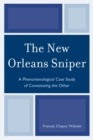 The New Orleans Sniper : A Phenomenological Case Study of Constituting the Other - Book
