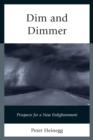Dim and Dimmer : Prospects for a New Enlightenment - eBook