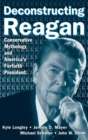 Deconstructing Reagan: Conservative Mythology and America's Fortieth President : Conservative Mythology and America's Fortieth President - Book
