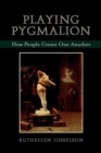 Playing Pygmalion : How People Create One Another - Book