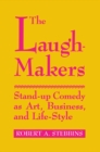 The Laugh-Makers : Stand-Up Comedy as Art, Business, and Life-Style - Book