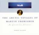 The Arctic Voyages of Martin Frobisher : An Elizabethan Adventure - Book