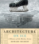 Architecture on Ice : A History of the Hockey Arena - Book