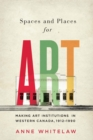 Spaces and Places for Art : Making Art Institutions in Western Canada, 1912-1990 - Book