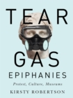 Tear Gas Epiphanies : Protest, Culture, Museums - Book