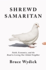 Shrewd Samaritan : Faith, Economics, and the Road to Loving Our Global Neighbor - eBook