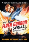 The Flash Gordon Serials, 1936-1940 : A Heavily Illustrated Guide - Book