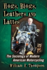 Hogs, Blogs, Leathers and Lattes : The Sociology of Modern American Motorcycling - eBook