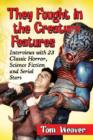 They Fought in the Creature Features : Interviews with 23 Classic Horror, Science Fiction and Serial Stars - Book