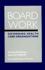 Board Work : Governing Health Care Organizations - Book