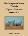 Northampton County, Virginia Liquor Licenses, 1860-1905 - Book