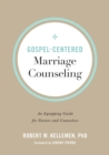 Gospel-Centered Marriage Counseling : An Equipping Guide for Pastors and Counselors - Book