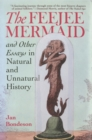 The Feejee Mermaid and Other Essays in Natural and Unnatural History - Book