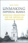 Unmaking Imperial Russia : Mykhailo Hrushevsky and the Writing of Ukrainian History - Book